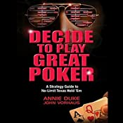 Decide to Play Great Poker: A Strategy Guide to No-limit Texas Hold Em | [Annie Duke, John Vorhaus]