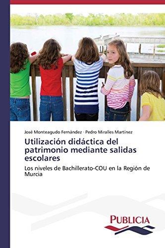 Utilizaci??n did??ctica del patrimonio mediante salidas escolares: Los niveles de Bachillerato-COU en la Regi??n de Murcia by Jos?? Monteagudo Fern??ndez (2014-07-23)