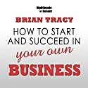 How to Start and Succeed in Your Own Business Speech by Brian Tracy Narrated by Brian Tracy