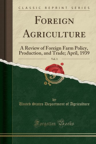 foreign-agriculture-vol-3-a-review-of-foreign-farm-policy-production-and-trade-april-1939-classic-re
