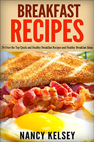 Breakfast Recipes: 50 Over the Top Quick and Healthy BreakfasRecipes and Healthy Breakfast Ideas (Quick & Easy Breakfast Recipes, Delicious Breakfast, Everyday Recipes) by Nancy Kelsey