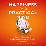 Happiness for the Practical Mind: 7 Steps to Discovering and Loving Your Authentic Self | Jared M Akers