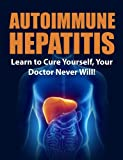 Autoimmune Hepatitis: Learn to Cure Yourself, Your Doctor Never Will! (Autoimmune Disease, Autoimmune Paleo Cookbook, Autoimmune Paleo, Autoimmune, autoimmune diet)
