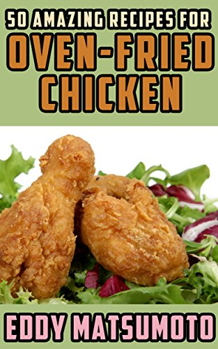 50 Amazing Recipes for Oven-Fried Chicken by Eddy Matsumoto