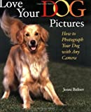 Love Your Dog Pictures: How to Photograph Your Pet with Any Camera