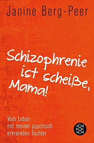 Schizophrenie ist scheiße, Mama!: Vom Leben mit meiner psychisch erkrankten Tochter
