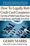 How to Legally Rob Credit-Card Companies: Get Out of Debt Faster, Raise Your Credit Score, and Finally Live Free!