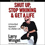 Shut Up, Stop Whining, and Get a Life: A Kick-Butt Approach to a Better Life | Larry Winget
