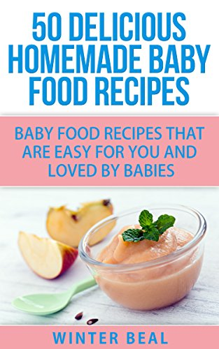 50 Delicious Homemade Baby Food Recipes: Baby Food Recipes That Are Easy For You and Loved by Babies by Winter Beal