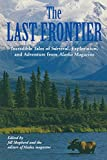 Last Frontier: Incredible Tales Of Survival, Exploration, And Adventure From Alaska Magazine