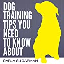Dog Training Tips You Need to Know About Audiobook by Carla Sugarman Narrated by Gabrielle Byrne