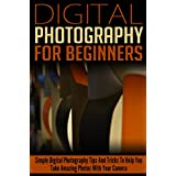 Digital: Photography: For Beginners: Pictures: Simple Digital Photography Tips And Tricks To Help You Take Amazing Photographs (Canon, Nikon, Photography ... Photography Guide)) (DSLR Cameras Book 1) ~ Crys Kirkland