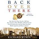 Back Over There: One American Time-Traveler, 100 Years Since the Great War, 500 Miles of Battle-Scarred French Countryside, and Too Many Trenches, Shells, Legends and Ghosts to Count Hörbuch von Richard Rubin Gesprochen von: Richard Rubin