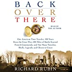 Back Over There: One American Time-Traveler, 100 Years Since the Great War, 500 Miles of Battle-Scarred French Countryside, and Too Many Trenches, Shells, Legends and Ghosts to Count | Richard Rubin