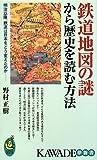 鉄道地図の謎から歴史を読む方法―明治以降、鉄道は日本をどう変えたのか