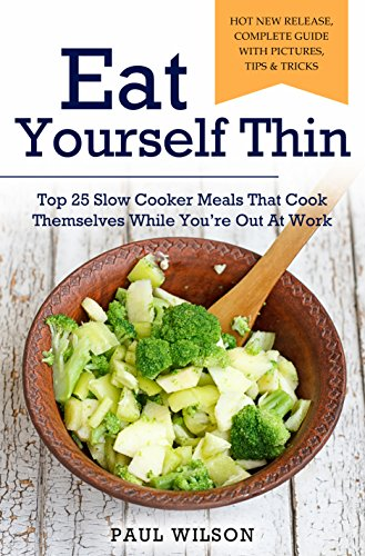 Eat Yourself Thin: Top 25 Slow Cooker Meals That Cook Themselves While You're Out At Work by Paul Wilson