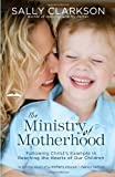 The Ministry of Motherhood: Following Christs Example in Reaching the Hearts of Our Children