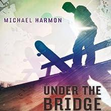 Under the Bridge (       UNABRIDGED) by Michael Harmon Narrated by Josh Hurley