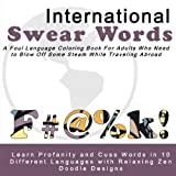 International Swear Words - A Foul Language Coloring Book for Adults Who Need to Blow Off Some Steam While Traveling Abroad: Learn Profanity and Cuss ... with Foul Language and Zentangle Patterns)