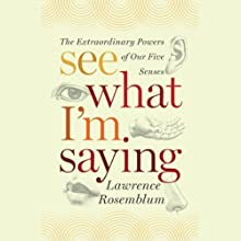 See What I'm Saying: The Extraordinary Powers of Our Five Senses (       UNABRIDGED) by Lawrence D. Rosenblum Narrated by Lawrence D. Rosenblum