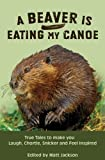 A Beaver is Eating My Canoe: True Tales to Make you Laugh, Chortle, Snicker and Feel Inspired (Outdoor Humor)