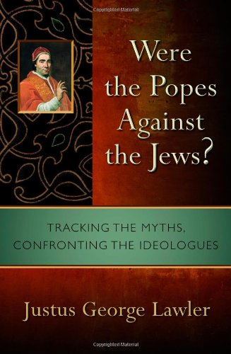 Were the Popes Against the Jews?: Tracking the Myths, Confronting the Ideologues, Justus George Lawler