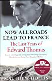 Matthew Hollis Now All Roads Lead to France: The Last Years of Edward Thomas