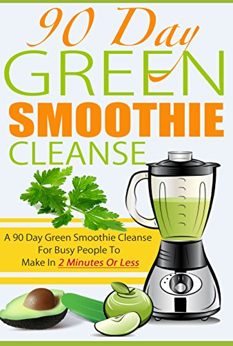 90 Day Green Smoothie Cleanse -  A 90 Day Green Smoothie Cleanse For Busy People To Make In 2 Minutes Or Less (green smoothies, smoothie cleanse, paleo ... smoothies , weight loss smoothies Book 4) by Emma Aiden