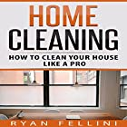 Home Cleaning: How to Clean Your House Like a Pro Hörbuch von Ryan Fellini Gesprochen von: Forris Day Jr
