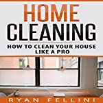 Home Cleaning: How to Clean Your House Like a Pro | Ryan Fellini