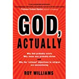 God, Actually: Why God Probably Exists, Why Jesus Was Probably Divine, and Why the 'Rational' Objections to Religion are Unconvincing ~ Roy Williams