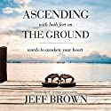 Ascending with Both Feet on the Ground: Words to Awaken Your Heart Audiobook by Jeff Brown Narrated by Jeff Brown