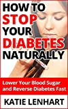 Diabetes Management How to Stop Your Diabetes Naturally: Lower Your Blood Sugar and Reverse Diabetes Fast