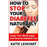 Diabetes Management How to Stop Your Diabetes Naturally: Lower Your Blood Sugar and Reverse Diabetes Fast ~ Katie Lenhart