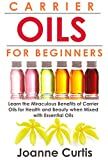 Carrier Oils For Beginners: Learn the Miraculous Benefits of Carrier Oils for Health and Beauty when Mixed With Essential Oils (Why Carrier Oils are Vitally ... Maximizing Your Total Health and Vitality)