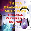 Theta Brainwaves Music Mixed with Natural Waterfall Sounds: For Deep Meditation and Light Sleep Speech by Sunny Oye Narrated by  Therapeutick