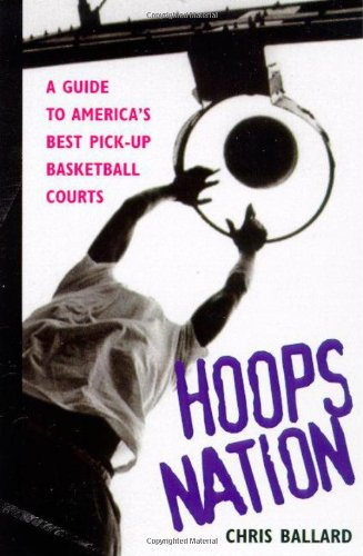 Hoops Nation : A Guide to America's Best Pick-Up Basketball, Ballard, Chris