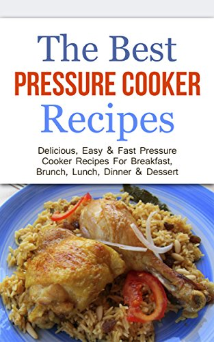 The Best Pressure Cooker Recipes: Delicious, Easy & Fast Pressure Cooker Recipes For Breakfast, Brunch, Lunch, Dinner & Dessert by Sonia Maxwell