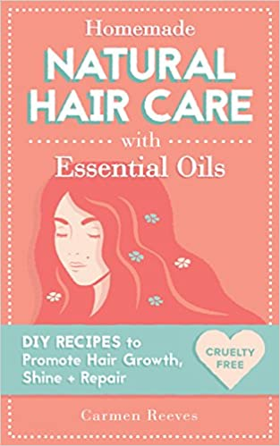 Homemade Natural Hair Care (with Essential Oils): DIY Recipes to Promote Hair Growth, Shine & Repair (Shampoo, Conditioner, Masks, Aromatherapy, Hair Loss Treatment - 100% Cruelty Free)