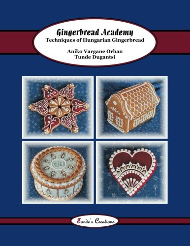 Gingerbread Academy: Techniques of Hungarian Gingerbread: Volume 3 (Tunde's Creations)