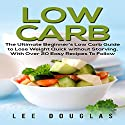 Low Carb: The Ultimate Beginner's Low Carb Guide to Lose Weight Quick Without Starving with over 20 Easy Recipes to Follow Audiobook by Lee Douglas Narrated by Richard Linhart