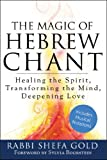 The Magic of Hebrew Chant: Healing the Spirit, Transforming the Mind, Deepening Love (For People of All Faiths, All Backgrounds)
