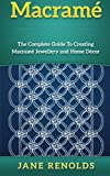 Macramé: The Complete Guide To Creating Macramé Jewellery and Home Decor (Paracord, Craft Business, Knot Tying, Fusion Knots, Knitting, Quilting, Se