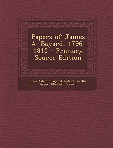Papers of James A. Bayard, 1796-1815 - Primary Source Edition