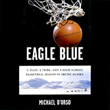 Eagle Blue: A Team, a Tribe, and a High School Basketball Season in Arctic Alaska (       UNABRIDGED) by Michael D'Orso Narrated by L. J. Ganser