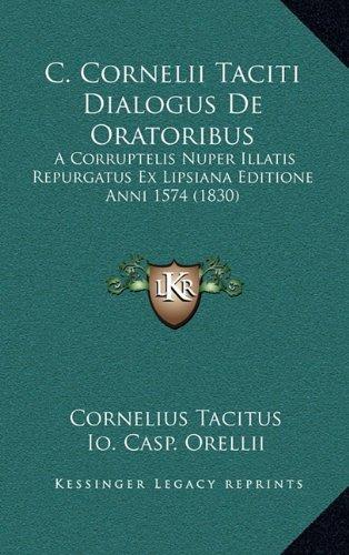 C. Cornelii Taciti Dialogus de Oratoribus: A Corruptelis Nuper Illatis Repurgatus Ex Lipsiana Editione Anni 1574 (1830)