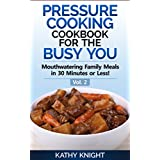 Pressure Cooking Cookbook For The Busy You - Mouthwatering Family Meals in 30 Minutes or Less! (Pressure Cooker Cookbook 2) ~ Kathy Knight