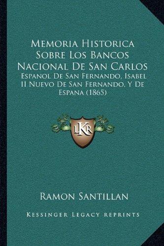 Memoria Historica Sobre Los Bancos Nacional de San Carlos: Espanol de San Fernando, Isabel II Nuevo de San Fernando, y de Espana (1865)
