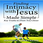Finding Intimacy with Jesus Made Simple: Key Truths to Draw You Closer | Matthew Robert Payne