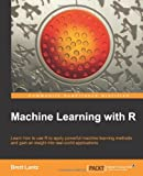 Machine Learning with R: Learn How to Use R to Apply Powerful Machine Learning Methods and Gain and Insight into Real-world Applications